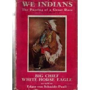 We Indians The Passing of a Great Race BIG CHIEF WHITE HORSE EAGLE