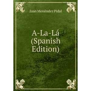 A La Lá (Spanish Edition) Juan Menéndez Pidal Books