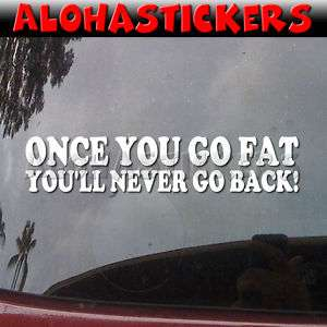 ONCE YOU GO FAT NEVER GO BACK Vinyl Decal Sticker P67