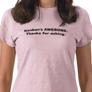 Kanbans AWESOME.Thanks for asking. Tee Shirts from Zazzle